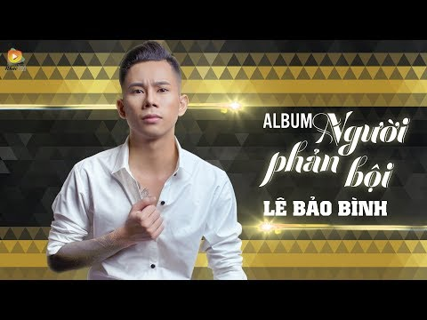 Album Người Phản Bội - Lê Bảo Bình 2017 | Liên Khúc Nhạc Trẻ Hay Nhất Của Lê Bảo Bình 2017