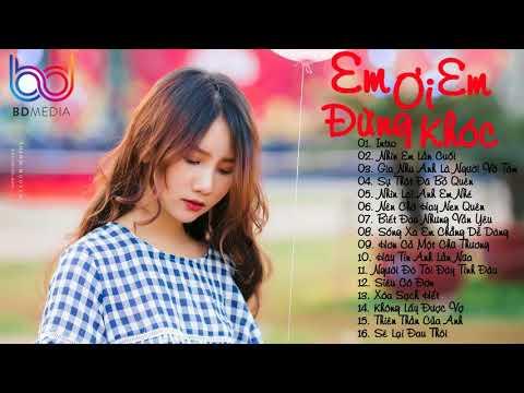 Bảng Xếp Hạng Nhạc Trẻ Remix Hay Nhất Tháng 3 2018 - Em Ơi Em Đừng Khóc