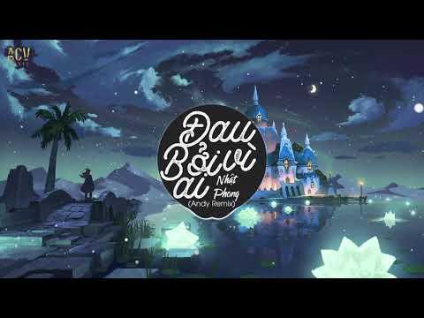 Đau Bởi Vì Ai (Andy Remix) - Nhật Phong